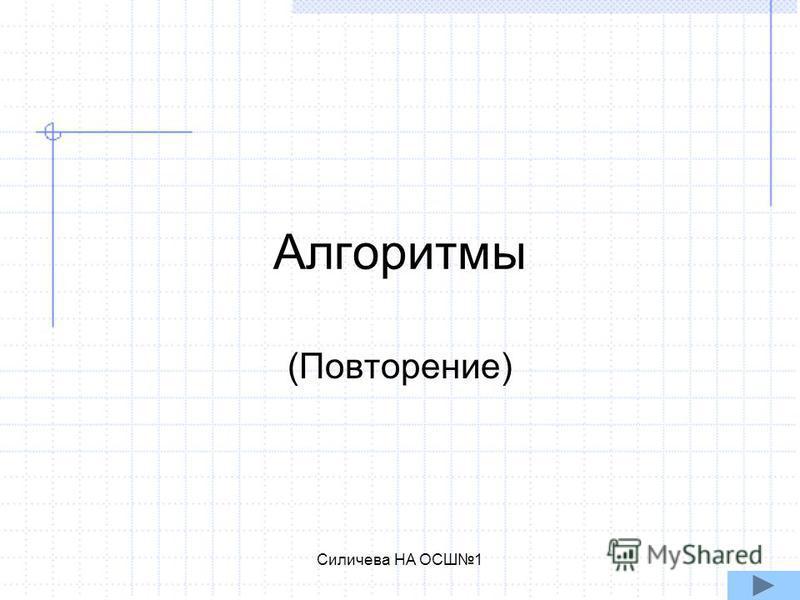 Силичева НА ОСШ1 Алгоритмы (Повторение)