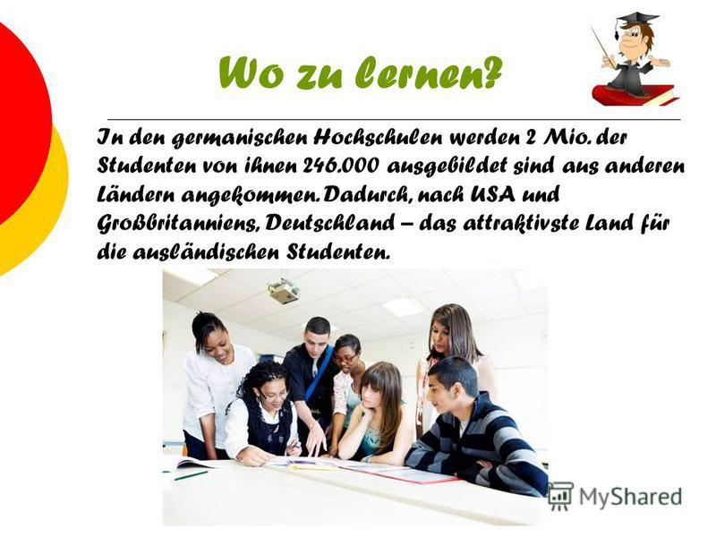 Wo zu lernen? In den germanischen Hochschulen werden 2 Mio. der Studenten von ihnen 246.000 ausgebildet sind aus anderen Ländern angekommen. Dadurch, nach USA und Großbritanniens, Deutschland – das attraktivste Land für die ausländischen Studenten.
