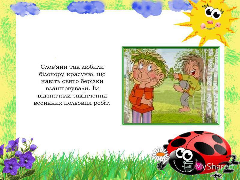 Слов'яни так любили білокору красуню, що навіть свято берізки влаштовували. Їм відзначали закінчення весняних польових робіт.