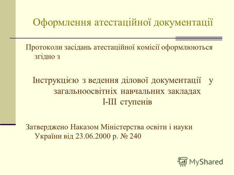 Оформлення атестаційної документації Протоколи засідань атестаційної комісії оформлюються згідно з Інструкцією з ведення ділової документації у загальноосвітніх навчальних закладах І-ІІІ ступенів Затверджено Наказом Міністерства освіти і науки Україн