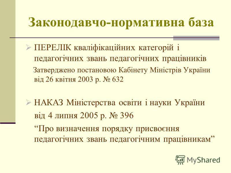 Законодавчо-нормативна база ПЕРЕЛІК кваліфікаційних категорій і педагогічних звань педагогічних працівників Затверджено постановою Кабінету Міністрів України від 26 квітня 2003 р. 632 НАКАЗ Міністерства освіти і науки України від 4 липня 2005 р. 396
