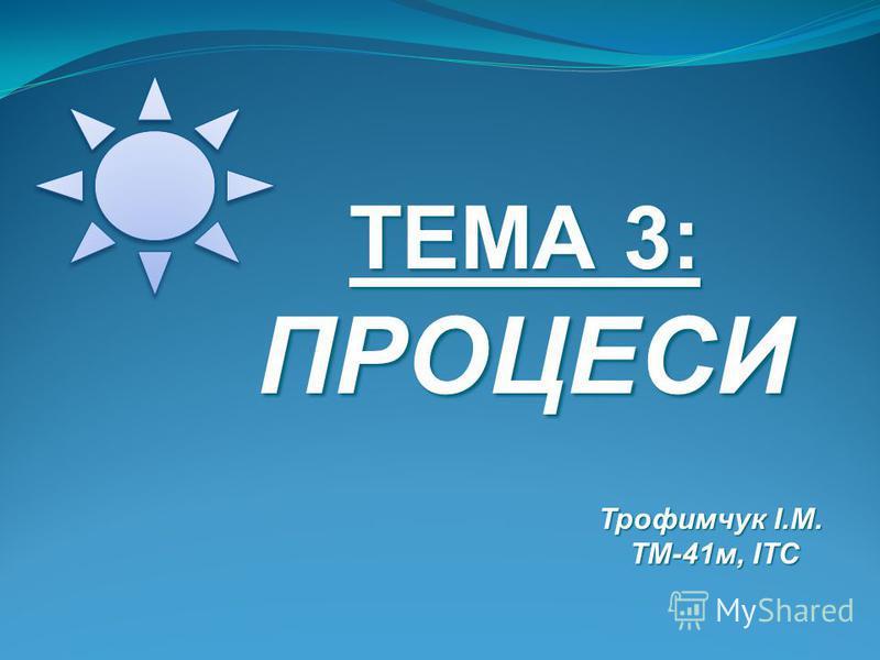 ТЕМА 3: ПРОЦЕСИ Трофимчук І.М. Трофимчук І.М. ТМ-41м, ІТС ТМ-41м, ІТС