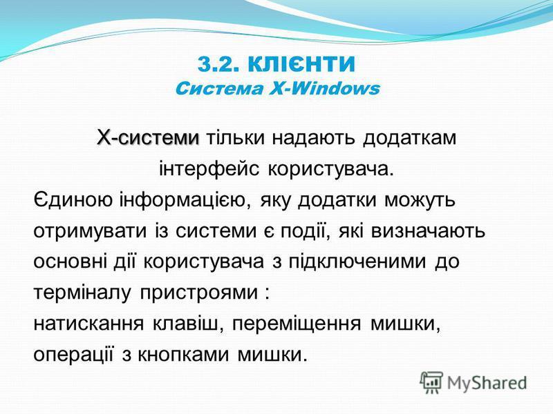 3.2. КЛІЄНТИ Система X-Windows Х-системи Х-системи тільки надають додаткам інтерфейс користувача. Єдиною інформацією, яку додатки можуть отримувати із системи є події, які визначають основні дії користувача з підключеними до терміналу пристроями : на