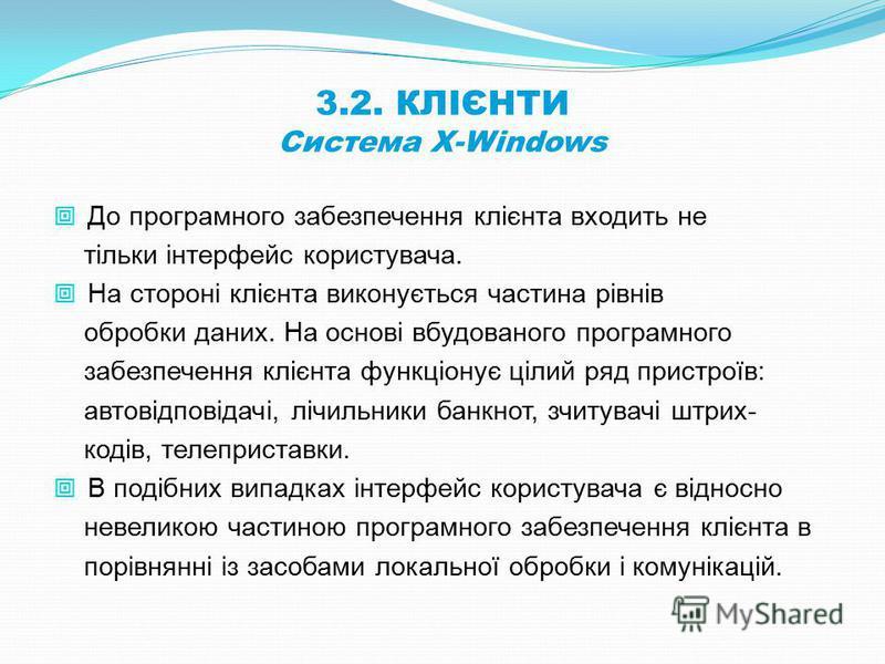3.2. КЛІЄНТИ Система X-Windows До програмного забезпечення клієнта входить не тільки інтерфейс користувача. На стороні клієнта виконується частина рівнів обробки даних. На основі вбудованого програмного забезпечення клієнта функціонує цілий ряд прист