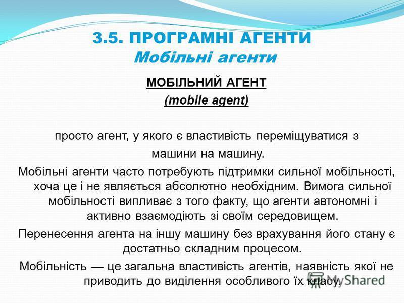 3.5. ПРОГРАМНІ АГЕНТИ Мобільні агенти МОБІЛЬНИЙ АГЕНТ (mobile agent) просто агент, у якого є властивість переміщуватися з машини на машину. Мобільні агенти часто потребують підтримки сильної мобільності, хоча це і не являється абсолютно необхідним. В