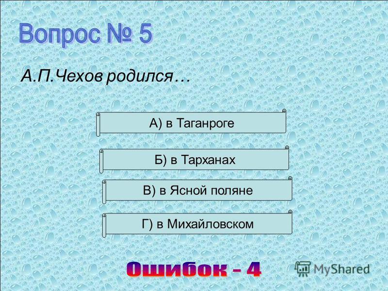 А.П.Чехов родился… В) в Ясной поляне Б) в Тарханах А) в Таганроге Г) в Михайловском