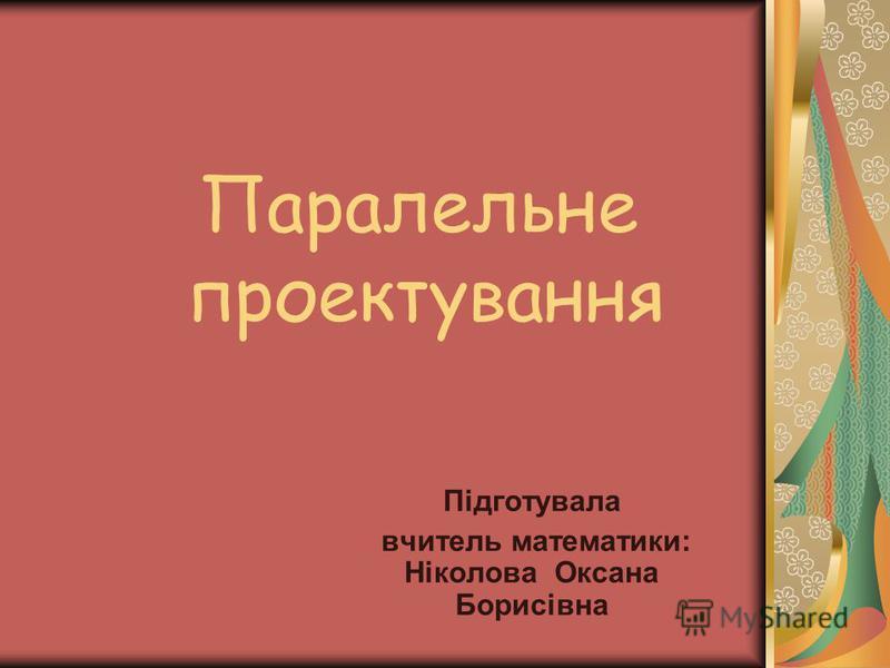 Паралельне проектування Підготувала вчитель математики: Ніколова Оксана Борисівна
