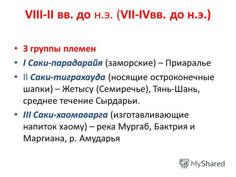 VIII-II вв. до н.э. (VII-IVвв. до н.э.) 3 группы племен I Саки-парадарайя (заморские) – Приаралье II Саки-тиграхауда (носящие остроконечные шапки) – Жетысу (Семиречье), Тянь-Шань, среднее течение Сырдарьи. III Саки-хаомаварга (изготавливающие напиток