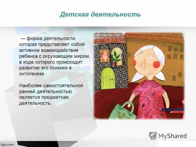 форма деятельности, которая представляет собой активное взаимодействие ребенка с окружающим миром, в ходе которого происходит развитие его психики в онтогенезе. Наиболее самостоятельной ранней деятельностью является предметная деятельность. Детская д