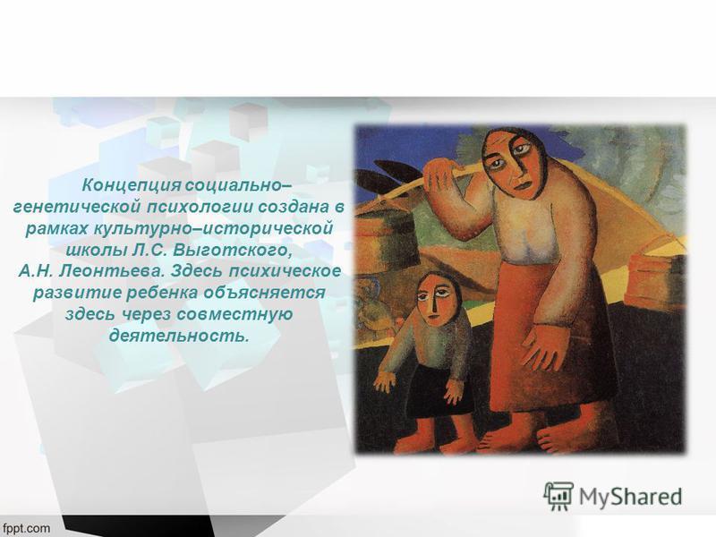 Концепция социально– генетической психологии создана в рамках культурно–исторической школы Л.С. Выготского, А.Н. Леонтьева. Здесь психическое развитие ребенка объясняется здесь через совместную деятельность.