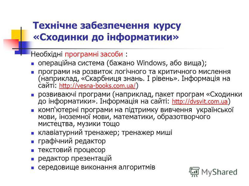 Технічне забезпечення курсу «Сходинки до інформатики» Необхідні програмні засоби : операційна система (бажано Windows, або вища); програми на розвиток логічного та критичного мислення (наприклад, «Скарбниця знань. І рівень». Інформація на сайті: http