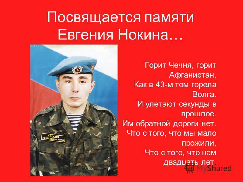 Посвящается памяти Евгения Нокина… Горит Чечня, горит Афганистан, Как в 43-м том горела Волга. И улетают секунды в прошлое. Им обратной дороги нет. Что с того, что мы мало прожили, Что с того, что нам двадцать лет.