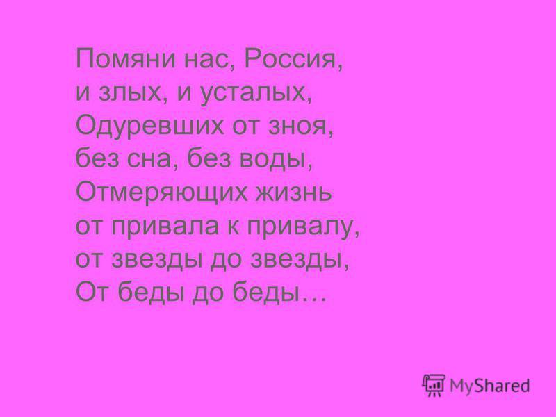 Помяни нас, Россия, и злых, и усталых, Одуревших от зноя, без сна, без воды, Отмеряющих жизнь от привала к привалу, от звезды до звезды, От беды до беды…