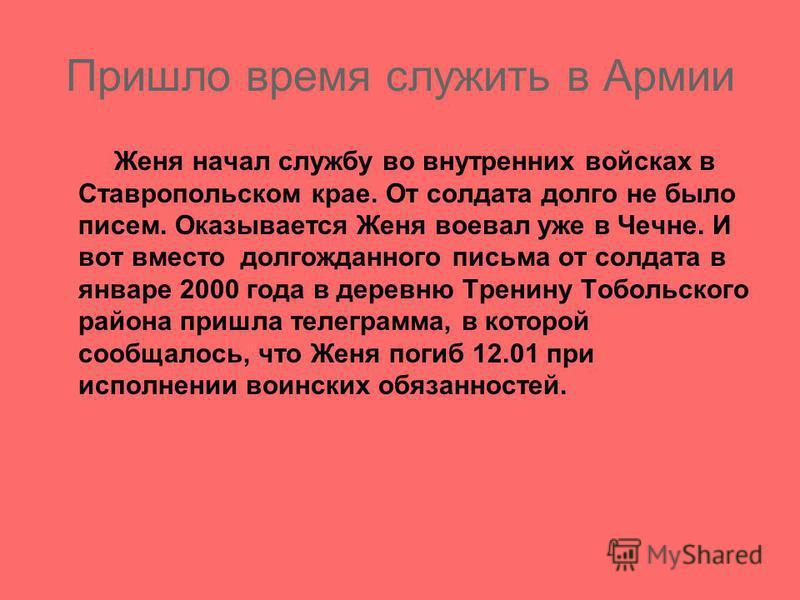 Пришло время служить в Армии Женя начал службу во внутренних войсках в Ставропольском крае. От солдата долго не было писем. Оказывается Женя воевал уже в Чечне. И вот вместо долгожданного письма от солдата в январе 2000 года в деревню Тренину Тобольс