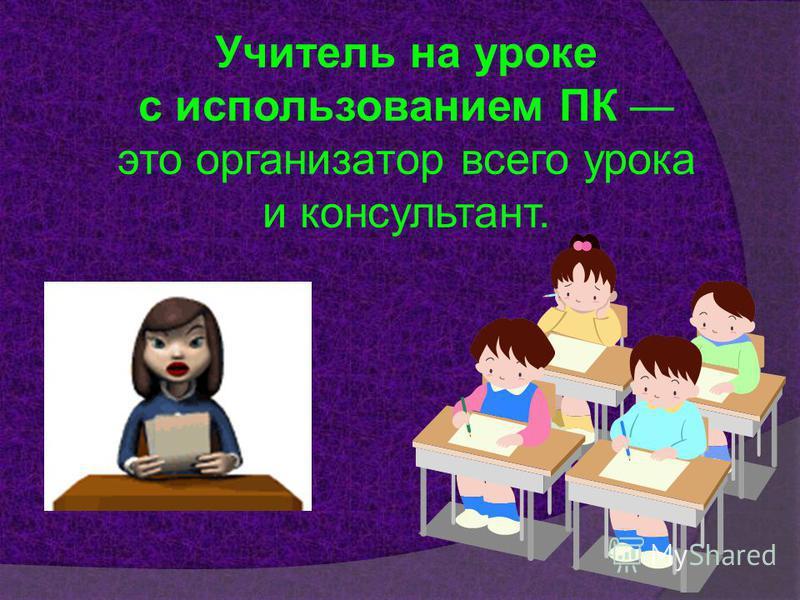 Учитель на уроке с использованием ПК это организатор всего урока и консультант.