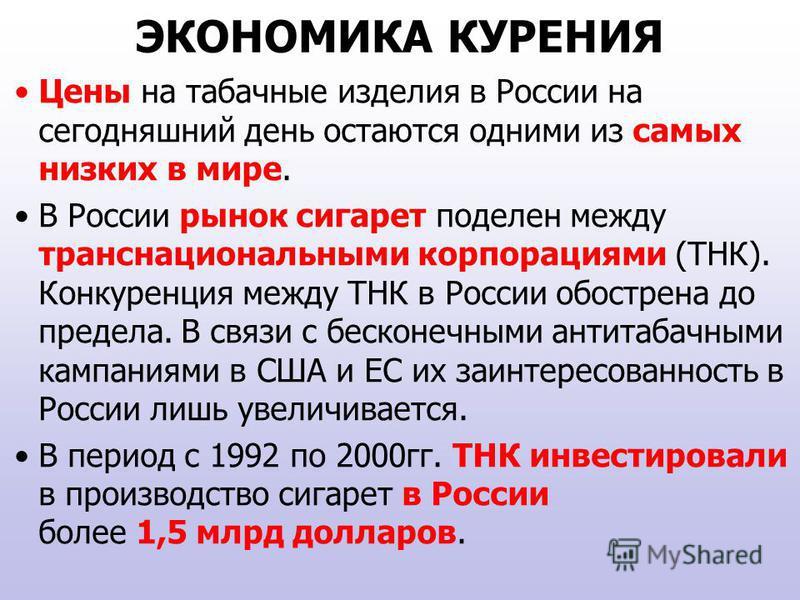 ЭКОНОМИКА КУРЕНИЯ Цены на табачные изделия в России на сегодняшний день остаются одними из самых низких в мире. В России рынок сигарет поделен между транснациональными корпорациями (ТНК). Конкуренция между ТНК в России обострена до предела. В связи с