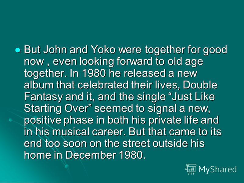 But John and Yoko were together for good now, even looking forward to old age together. In 1980 he released a new album that celebrated their lives, Double Fantasy and it, and the single Just Like Starting Over seemed to signal a new, positive phase