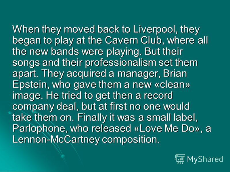 When they moved back to Liverpool, they began to play at the Cavern Club, where all the new bands were playing. But their songs and their professionalism set them apart. They acquired a manager, Brian Epstein, who gave them a new «clean» image. He tr