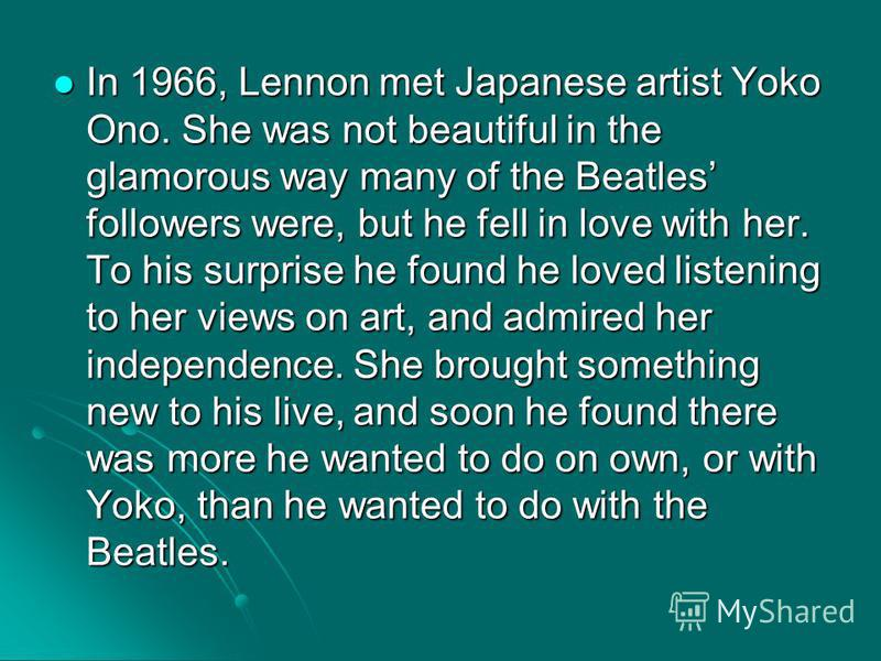 In 1966, Lennon met Japanese artist Yoko Ono. She was not beautiful in the glamorous way many of the Beatles followers were, but he fell in love with her. To his surprise he found he loved listening to her views on art, and admired her independence.