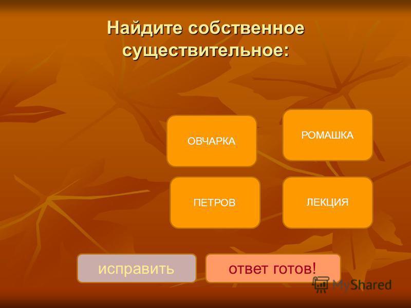 Найдите собственное существительное: ПЕТРОВ ОВЧАРКА РОМАШКА ЛЕКЦИЯ исправить ответ готов!