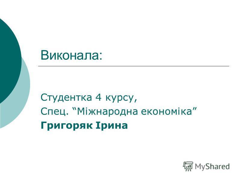 Виконала: Студентка 4 курсу, Спец. Міжнародна економіка Григоряк Ірина