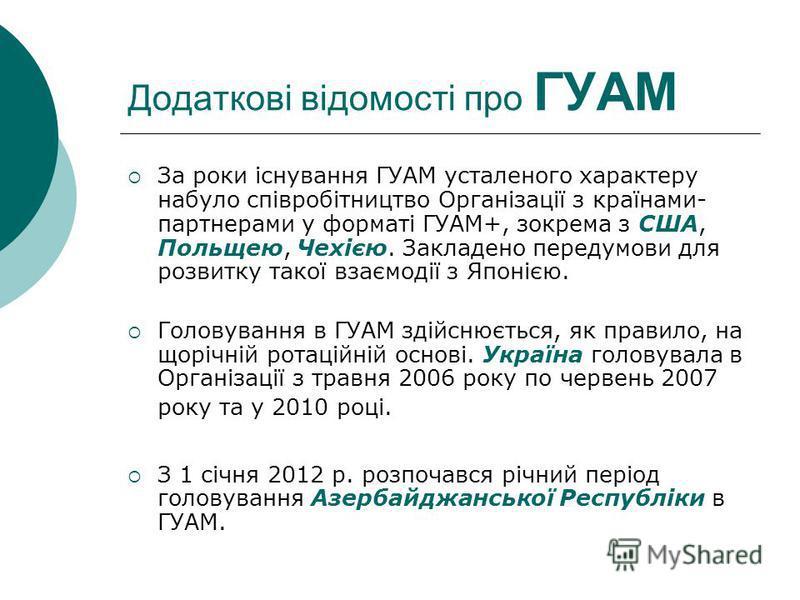 Додаткові відомості про ГУАМ За роки існування ГУАМ усталеного характеру набуло співробітництво Організації з країнами- партнерами у форматі ГУАМ+, зокрема з США, Польщею, Чехією. Закладено передумови для розвитку такої взаємодії з Японією. Головуван