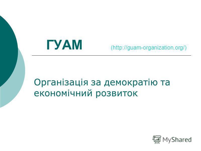 ГУАМ (http://guam-organization.org/) Організація за демократію та економічний розвиток