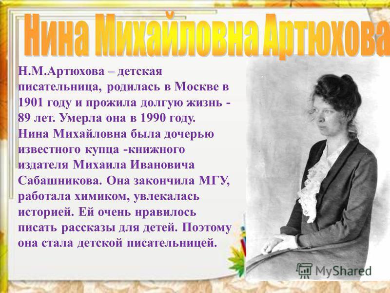 Н.М.Артюхова – детская писательница, родилась в Москве в 1901 году и прожила долгую жизнь - 89 лет. Умерла она в 1990 году. Нина Михайловна была дочерью известного купца -книжного издателя Михаила Ивановича Сабашникова. Она закончила МГУ, работала хи