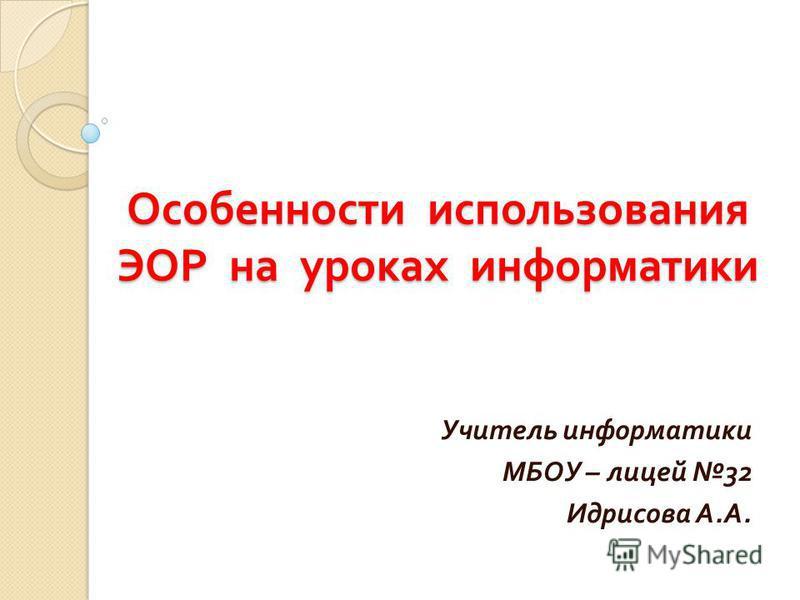 Особенности использования ЭОР на уроках информатики Учитель информатики МБОУ – лицей 32 Идрисова А. А.