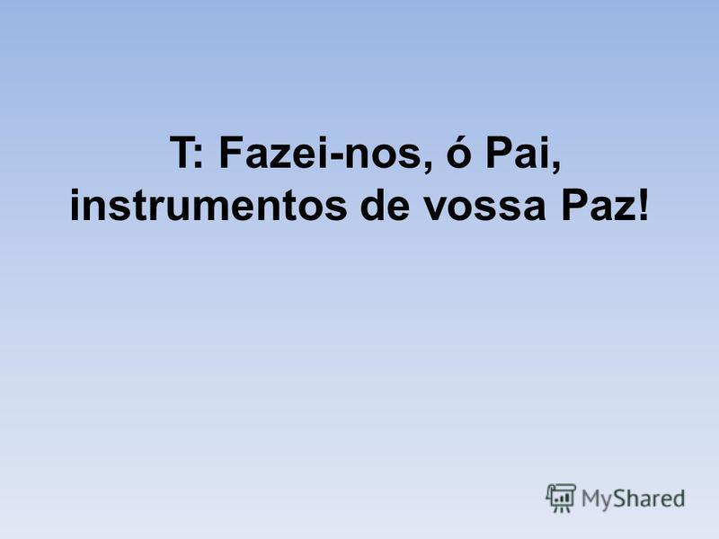 T: Fazei-nos, ó Pai, instrumentos de vossa Paz!
