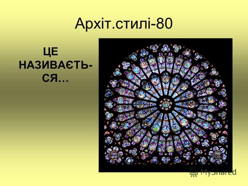 Архіт.стилі-80 ЦЕ НАЗИВАЄТЬ- СЯ…