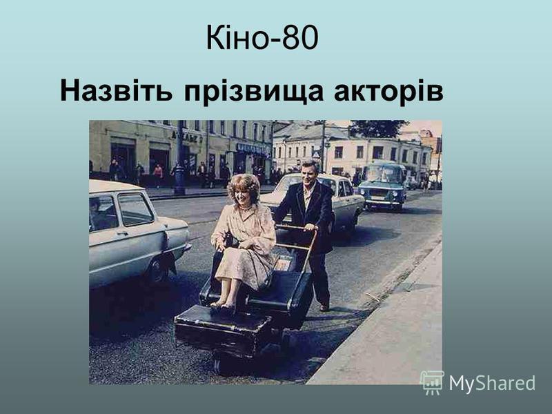 Кіно-80 Назвіть прізвища акторів
