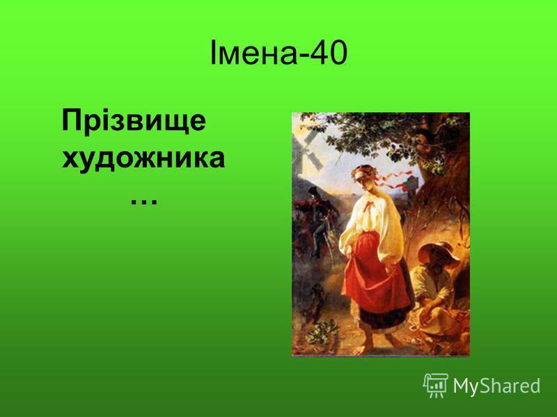 Імена-40 Прізвище художника …
