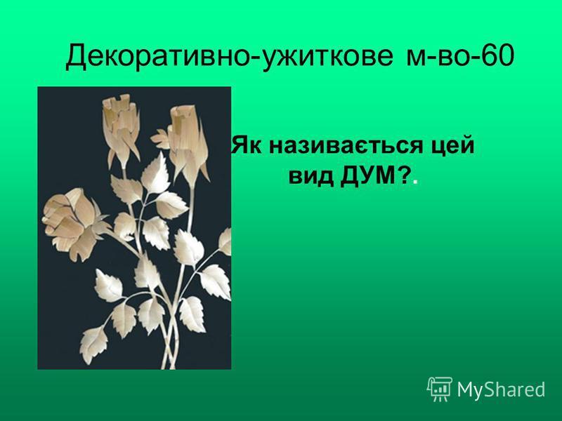 Декоративно-ужиткове м-во-60 Як називається цей вид ДУМ?.