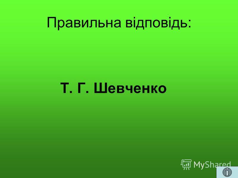 Правильна відповідь: Т. Г. Шевченко