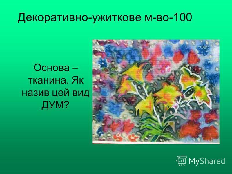 Декоративно-ужиткове м-во-100 Основа – тканина. Як назив цей вид ДУМ?