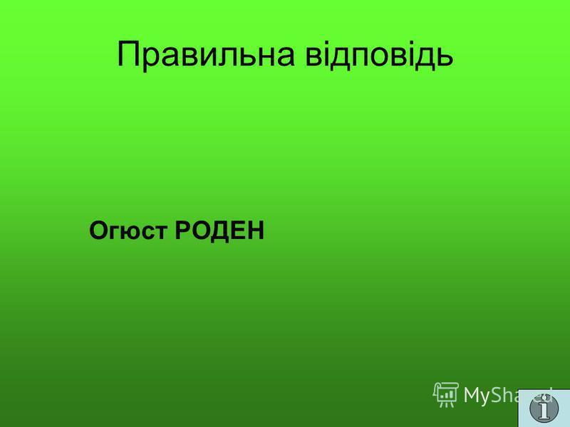 Правильна відповідь Огюст РОДЕН