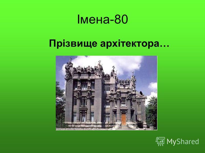 Імена-80 Прізвище архітектора…
