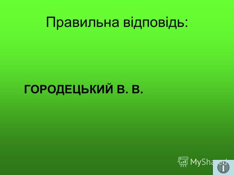Правильна відповідь: ГОРОДЕЦЬКИЙ В. В.