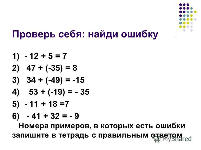 Проверь себя: найди ошибку 1) - 12 + 5 = 7 2) 47 + (-35) = 8 3) 34 + (-49) = -15 4) 53 + (-19) = - 35 5) - 11 + 18 =7 6) - 41 + 32 = - 9 Номера примеров, в которых есть ошибки запишите в тетрадь с правильним ответом
