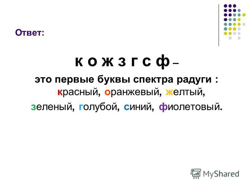 Ответ: к о ж з г с ф – это первые буквы спектра радуги : красний, оранжевый, желтый, зелений, голубой, синий, фиолетовый.