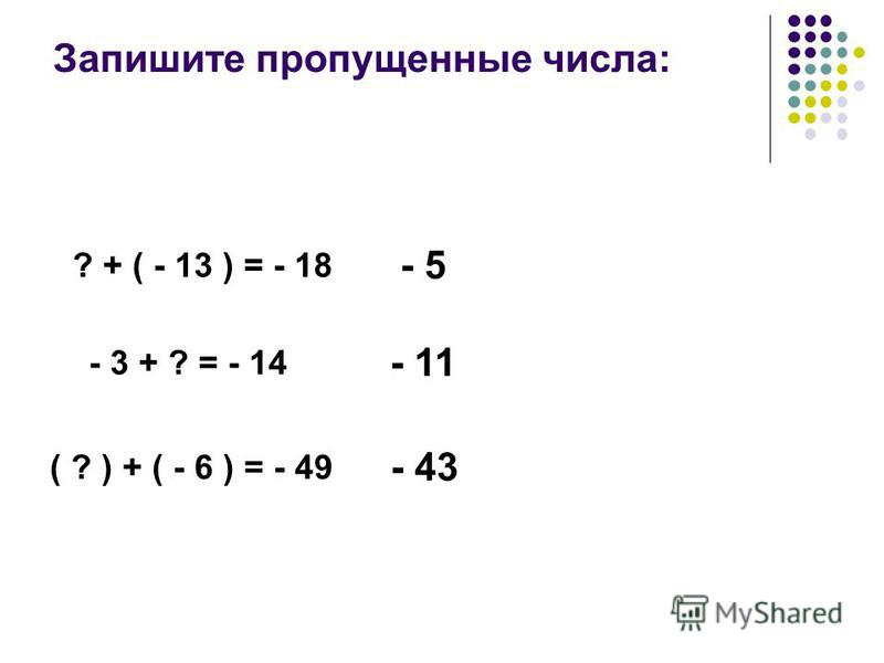 Запишите пропущенние числа: ? + ( - 13 ) = - 18 - 5 - 3 + ? = - 14 - 11 ( ? ) + ( - 6 ) = - 49 - 43