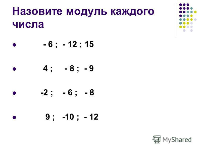Назовите модуль каждого числа - 6 ; - 12 ; 15 4 ; - 8 ; - 9 -2 ; - 6 ; - 8 9 ; -10 ; - 12