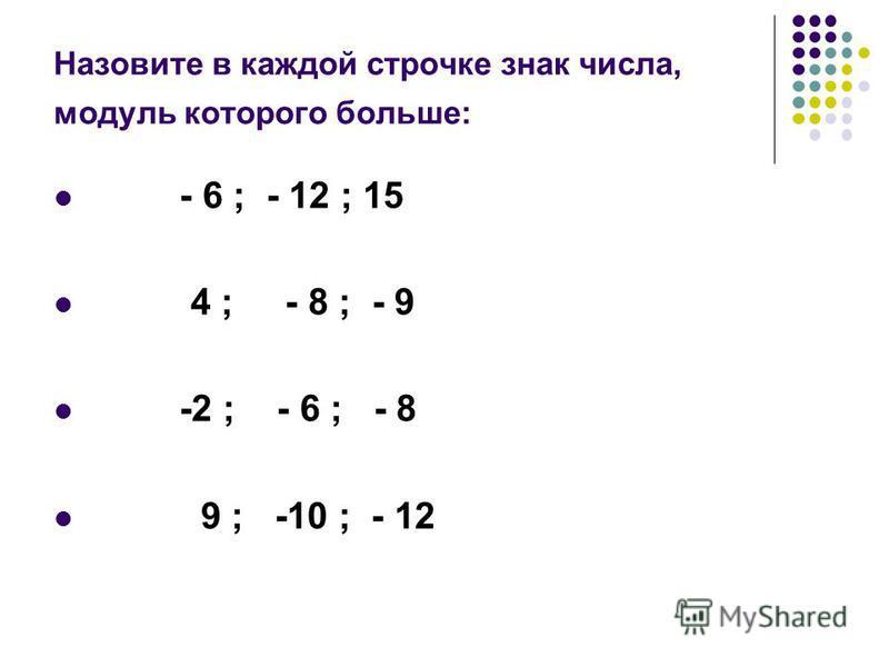 Назовите в каждой строчке знак числа, модуль которого больше: - 6 ; - 12 ; 15 4 ; - 8 ; - 9 -2 ; - 6 ; - 8 9 ; -10 ; - 12