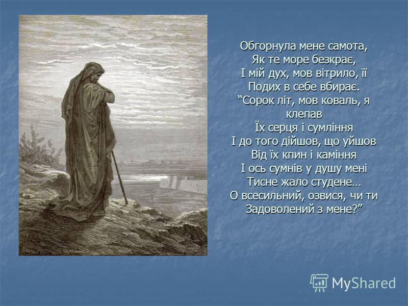 Обгорнула мене самота, Як те море безкрає, І мій дух, мов вітрило, її Подих в себе вбирає. Сорок літ, мов коваль, я клепав Їх серця і сумління І до того дійшов, що уйшов Від їх кпин і каміння І ось сумнів у душу мені Тисне жало студене… О всесильний,