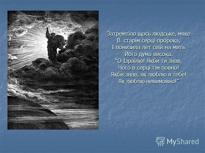 Затремтіло щось людське, мяке В старім серці пророка, І понизила лет свій на мить Його дума висока. О Ізраїлю! Якби ти знав, Чого в серці тім повно! Якби знав, як люблю я тебе! Як люблю невимовно!