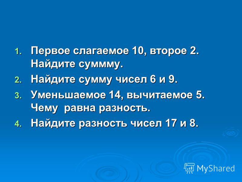 1. Первое слагаемое 10, второе 2. Найдите сумму. 2. Найдите сумму чисел 6 и 9. 3. Уменьшаемое 14, вычитаемое 5. Чему равна разность. 4. Найдите разность чисел 17 и 8.