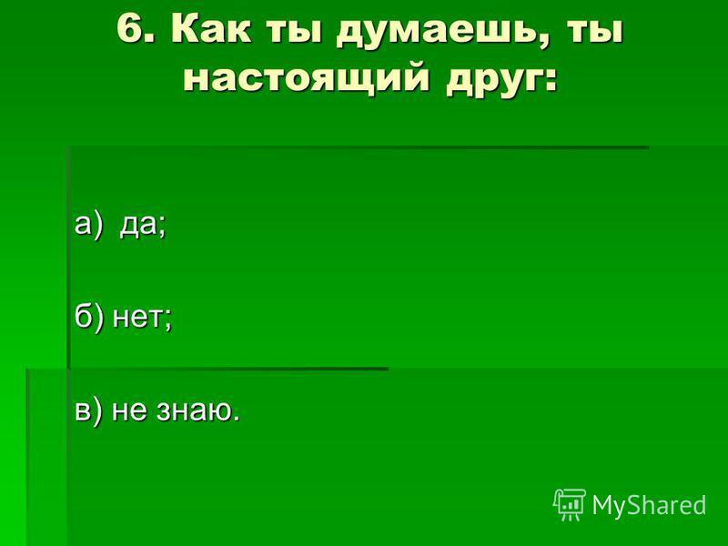 6. Как ты думаешь, ты настоящий друг: а) да; б) нет; в) не знаю.