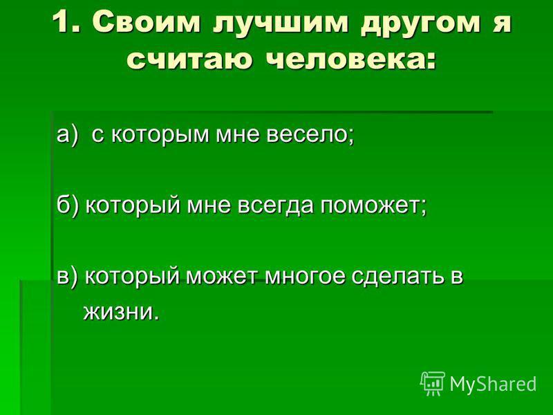 1. Своим лучшим другом я считаю человека: а) с которым мне весело; б) который мне всегда поможет; в) который может многое сделать в жизни. жизни.