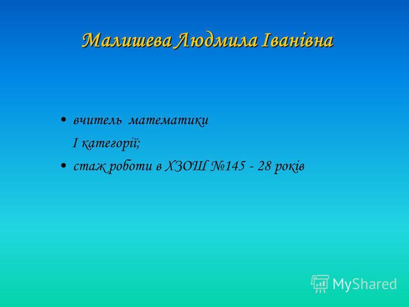 вчитель математики І категорії; стаж роботи в ХЗОШ 145 - 28 років Малишева Людмила Іванівна